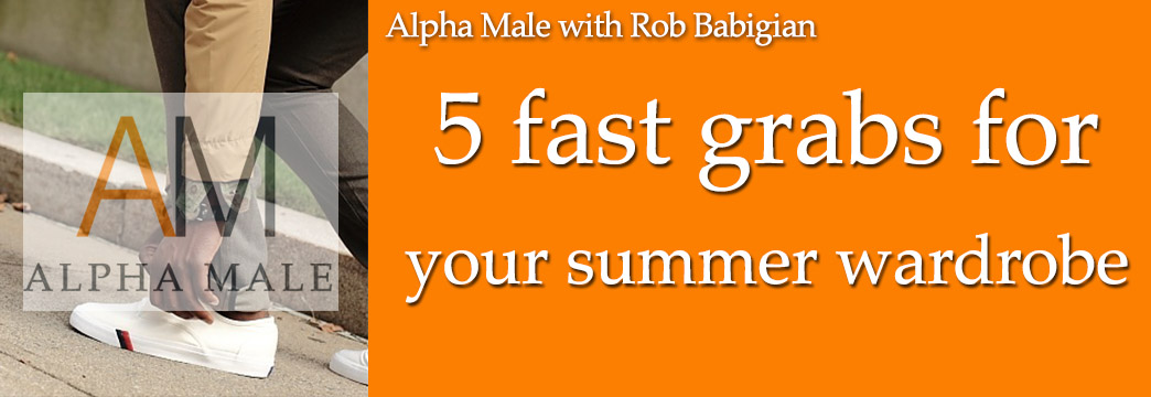 ALPHA MALE: 5 Fast Items For Your Summer Wardrobe