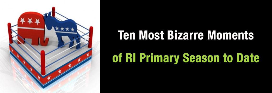 Ten Most Bizarre Moments of RI Primary Season to Date