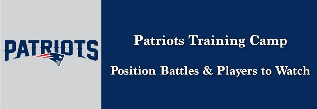 Patriots Training Camp Position Battles & Players to Watch
